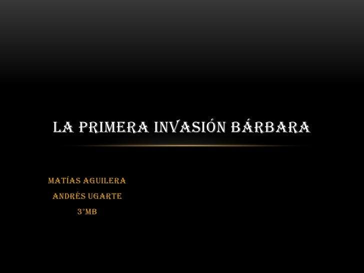 Matías Aguilera<br />Andrés Ugarte<br />3°MB<br />La primera invasión Bárbara<br />
