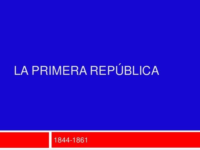 LA PRIMERA REPÚBLICA     1844-1861