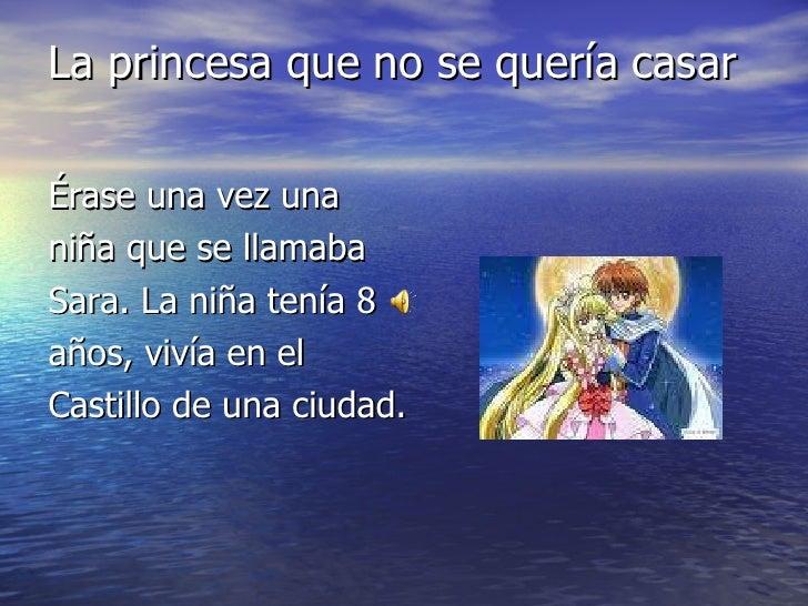 La princesa que no se quería casar <ul><li>Érase una vez una </li></ul><ul><li>niña que se llamaba </li></ul><ul><li>Sara....