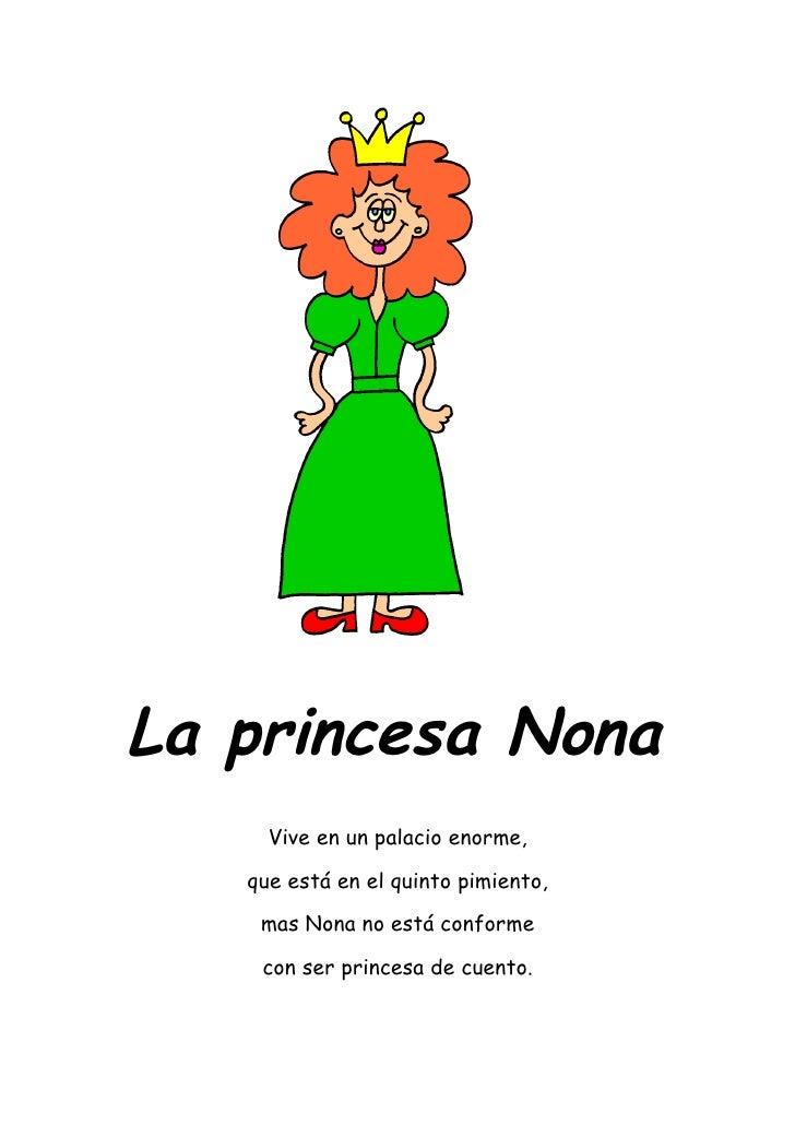 La princesa Nona      Vive en un palacio enorme,     que está en el quinto pimiento,      mas Nona no está conforme      c...