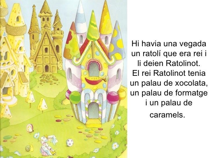Hi havia una vegada un ratolí que era rei i li deien Ratolinot. El rei Ratolinot tenia un palau de xocolata, un palau de f...