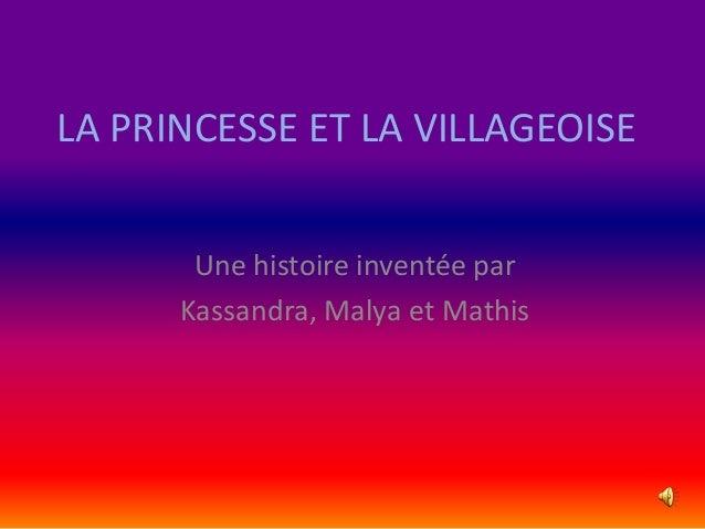 LA PRINCESSE ET LA VILLAGEOISE Une histoire inventée par Kassandra, Malya et Mathis