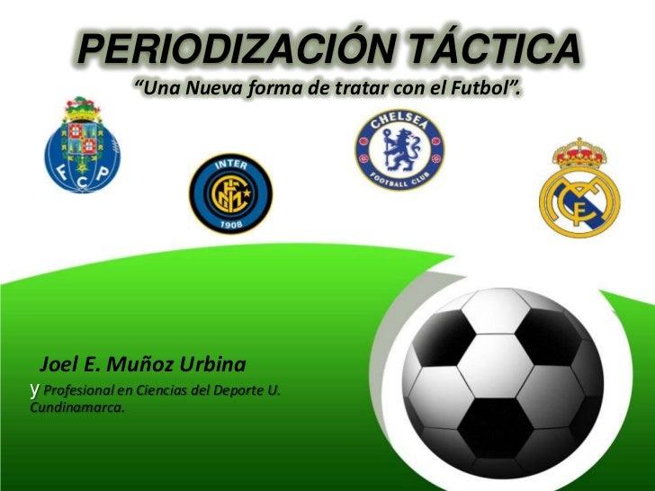 """PERIODIZACIÓN TÁCTICA                """"Una Nueva forma de tratar con el Futbol"""". Joel E. Muñoz Urbinay Profesional en Cienc..."""