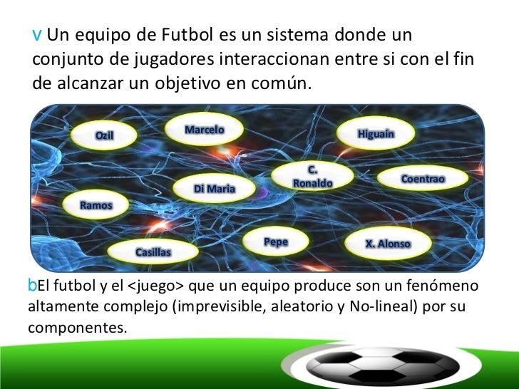 v Un equipo de Futbol es un sistema donde unconjunto de jugadores interaccionan entre si con el finde alcanzar un objetivo...