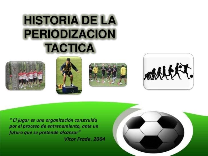 """HISTORIA DE LA      PERIODIZACION         TACTICA"""" El jugar es una organización construidapor el proceso de entrenamiento,..."""