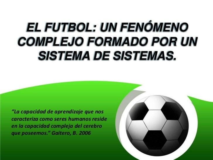 """EL FUTBOL: UN FENÓMENO  COMPLEJO FORMADO POR UN     SISTEMA DE SISTEMAS.""""La capacidad de aprendizaje que noscaracteriza co..."""
