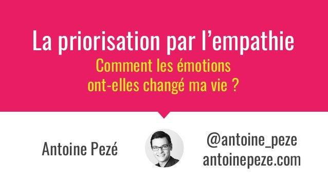 Antoine Pezé La priorisation par l'empathie Comment les émotions ont-elles changé ma vie ? @antoine_peze antoinepeze.com