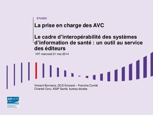 HIT – 21 mai 2014 ÉTUDES La prise en charge des AVC Le cadre d'interopérabilité des systèmes d'information de santé : un o...
