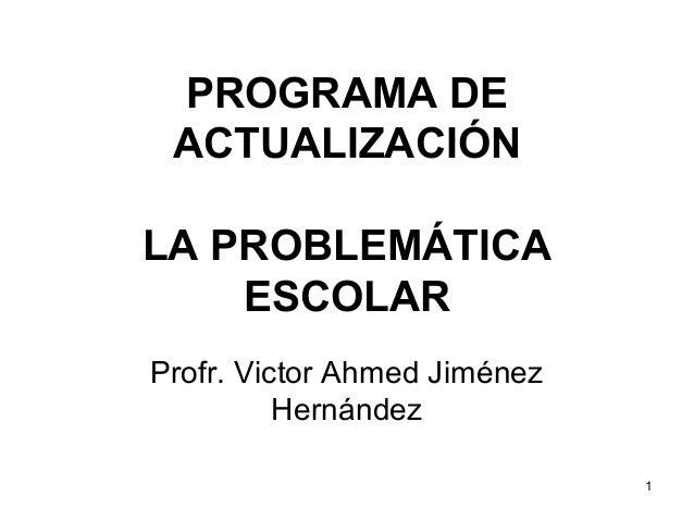 PROGRAMA DE ACTUALIZACIÓN LA PROBLEMÁTICA ESCOLAR Profr. Victor Ahmed Jiménez Hernández 1