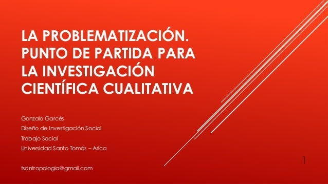 LA PROBLEMATIZACIÓN. PUNTO DE PARTIDA PARA LA INVESTIGACIÓN CIENTÍFICA CUALITATIVA 1 Gonzalo Garcés Diseño de Investigació...