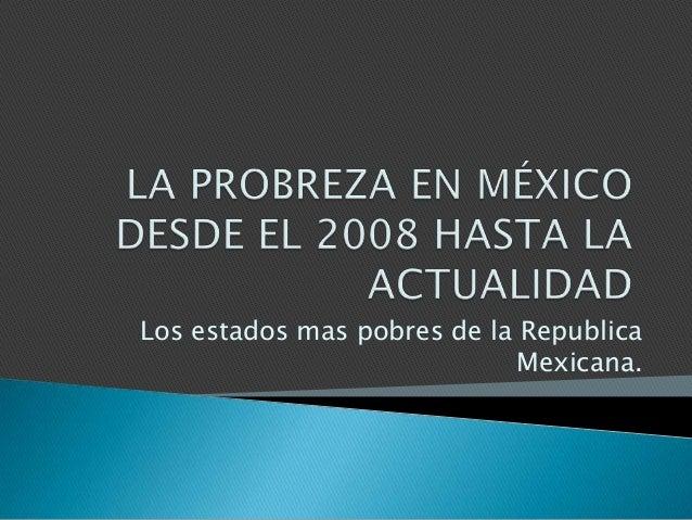 Los estados mas pobres de la Republica Mexicana.