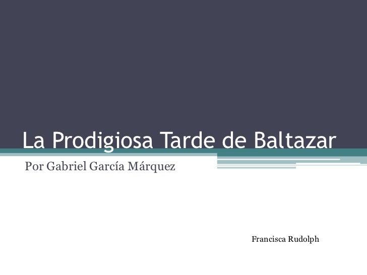 La Prodigiosa Tarde de BaltazarPor Gabriel García Márquez                             Francisca Rudolph
