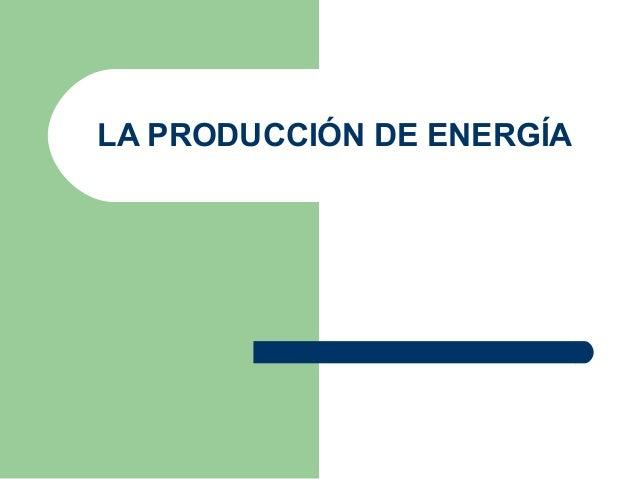 LA PRODUCCIÓN DE ENERGÍA