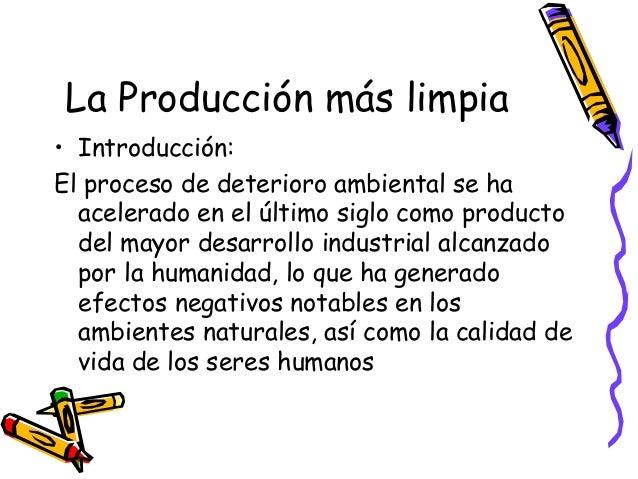 La Producción más limpia • Introducción: El proceso de deterioro ambiental se ha acelerado en el último siglo como product...