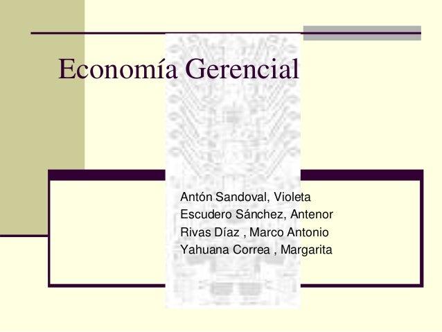 Economía Gerencial  Antón Sandoval, Violeta  Escudero Sánchez, Antenor  Rivas Díaz , Marco Antonio  Yahuana Correa , Marga...