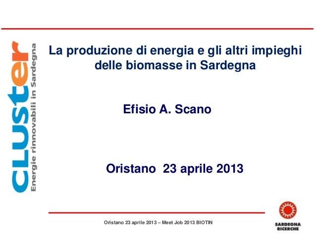La produzione di energia e gli altri impieghidelle biomasse in SardegnaEfisio A. ScanoOristano 23 aprile 2013Oristano 23 a...