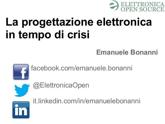 La progettazione elettronica in tempo di crisi Emanuele Bonanni facebook.com/emanuele.bonanni @ElettronicaOpen it.linkedin...