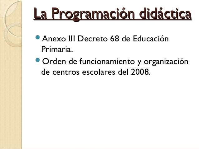 La Programación didáctica Anexo  III Decreto 68 de Educación Primaria. Orden de funcionamiento y organización de centros...