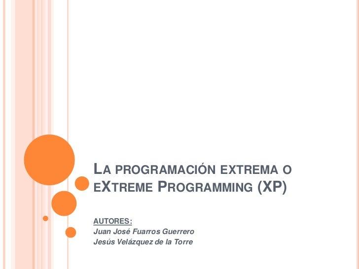LA PROGRAMACIÓN EXTREMA OEXTREME PROGRAMMING (XP)AUTORES:Juan José Fuarros GuerreroJesús Velázquez de la Torre