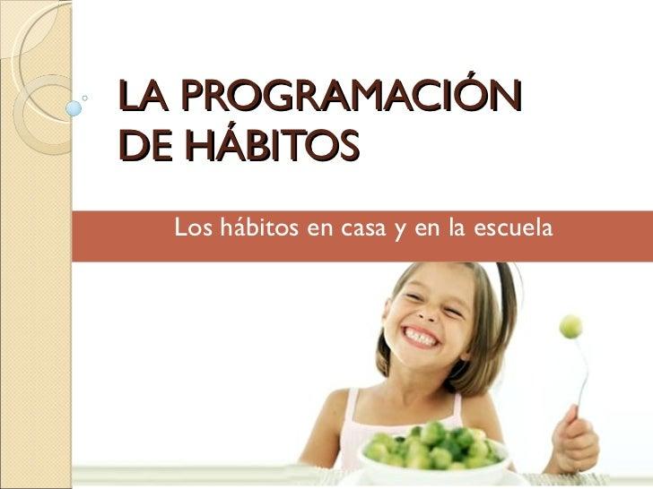 LA PROGRAMACIÓN  DE HÁBITOS Los hábitos en casa y en la escuela