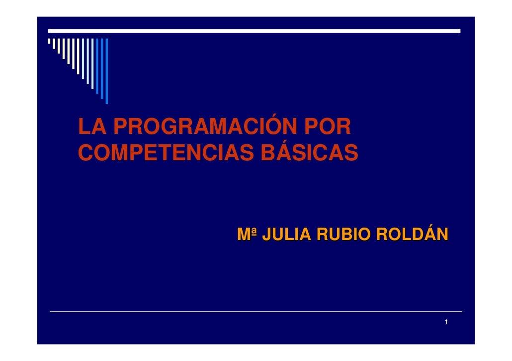 LA PROGRAMACIÓN POR COMPETENCIAS BÁSICAS              Mª JULIA RUBIO ROLDÁN                                   1