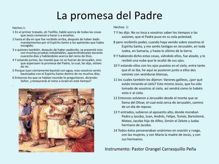 La promesa del Padre<br />Hechos  1:<br />7 Y les dijo: No os toca a vosotros saber los tiempos o las sazones, que el Padr...