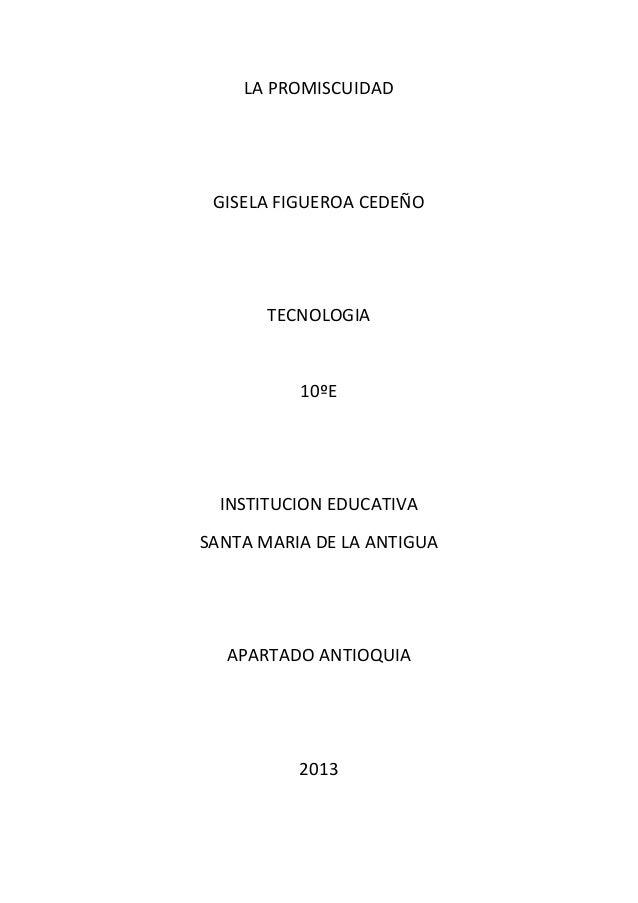 LA PROMISCUIDAD  GISELA FIGUEROA CEDEÑO  TECNOLOGIA  10ºE  INSTITUCION EDUCATIVA SANTA MARIA DE LA ANTIGUA  APARTADO ANTIO...