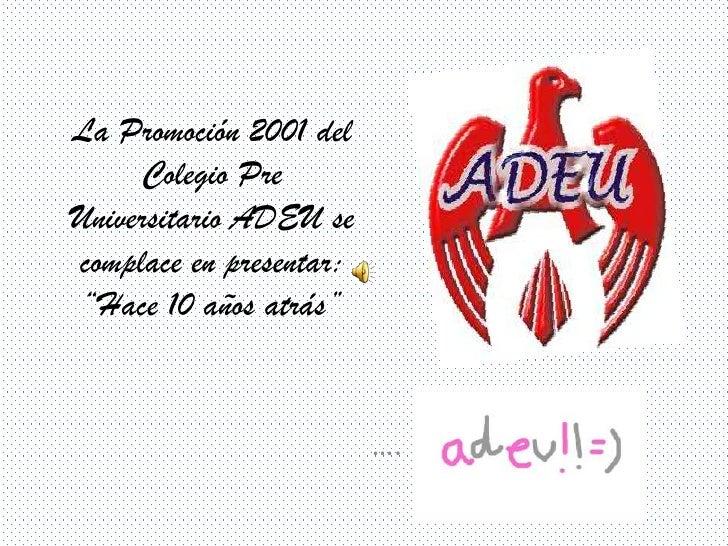 """La Promoción 2001 del     Colegio PreUniversitario ADEU secomplace en presentar: """"Hace 10 años atrás""""                     ..."""