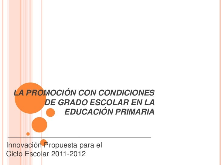 LA PROMOCIÓN CON CONDICIONES       DE GRADO ESCOLAR EN LA           EDUCACIÓN PRIMARIAInnovación Propuesta para elCiclo Es...