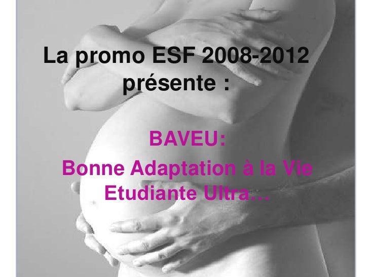 La promo ESF 2008-2012 présente : <br />BAVEU:<br />Bonne Adaptation à la Vie Etudiante Ultra… <br />