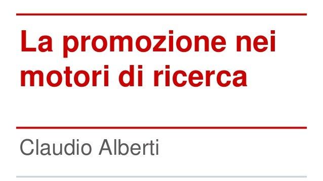 La promozione nei motori di ricerca Claudio Alberti