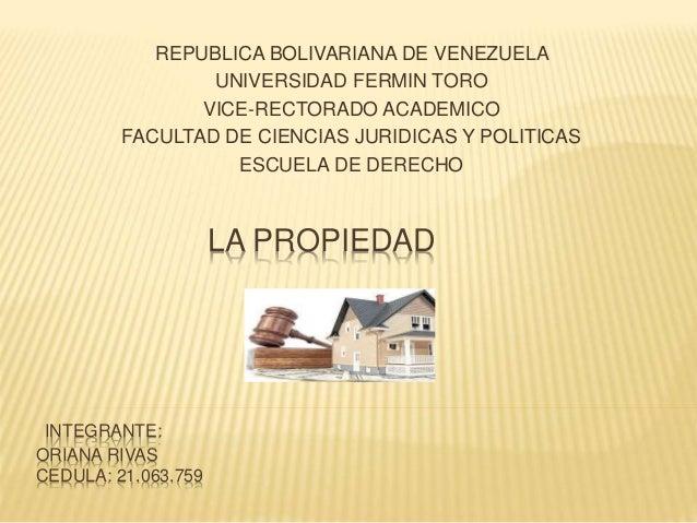 LA PROPIEDAD INTEGRANTE: ORIANA RIVAS CEDULA: 21.063.759 REPUBLICA BOLIVARIANA DE VENEZUELA UNIVERSIDAD FERMIN TORO VICE-R...