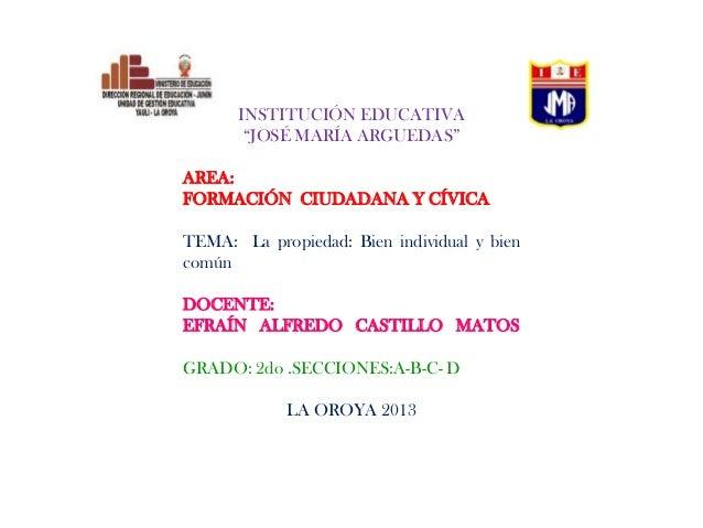 """INSTITUCIÓN EDUCATIVA """"JOSÉ MARÍA ARGUEDAS"""" AREA: FORMACIÓN CIUDADANA Y CÍVICA TEMA: La propiedad: Bien individual y bien ..."""