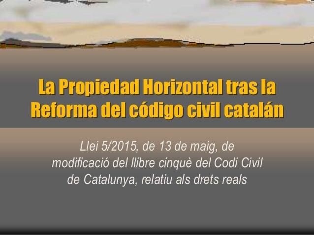 La Propiedad Horizontal tras la Reforma del código civil catalán Llei 5/2015, de 13 de maig, de modificació del llibre cin...