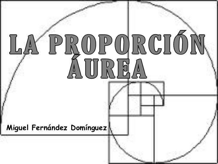 Miguel Fernández Domínguez LA PROPORCIÓN ÁUREA