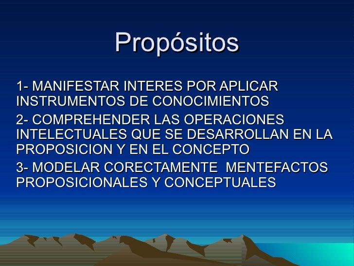 Propósitos 1- MANIFESTAR INTERES POR APLICAR  INSTRUMENTOS DE CONOCIMIENTOS  2- COMPREHENDER LAS OPERACIONES INTELECTUALES...