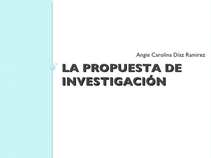 LA PROPUESTA DE INVESTIGACIÓN <ul><li>Angie Carolina Díaz Ramirez </li></ul>