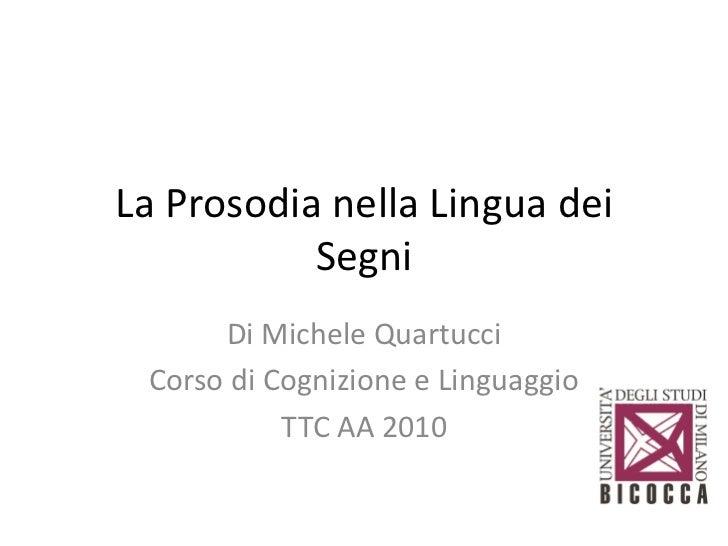 La Prosodia nella Lingua dei           Segni      Di Michele Quartucci Corso di Cognizione e Linguaggio           TTC AA 2...