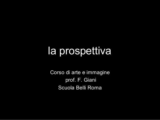 la prospettiva Corso di arte e immagine prof. F. Giani Scuola Belli Roma