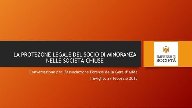 LA PROTEZONE LEGALE DEL SOCIO DI MINORANZA NELLE SOCIETÀ CHIUSE Conversazione per l'Associazione Forense della Gera d'Adda...