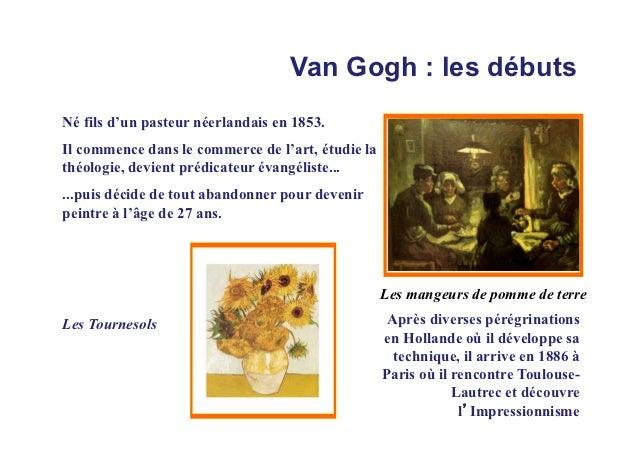 Van Gogh : les débutsNé fils d'un pasteur néerlandais en 1853.Il commence dans le commerce de l'art, étudie lathéologie, d...