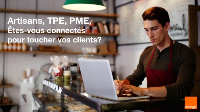 1 Interne Orange Artisans, TPE, PME, Êtes-vous connectés pour toucher vos clients?
