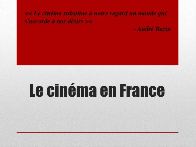 << Le cinéma substitue à notre regard un monde qui s'accorde à nos désirs >> - André Bazin  Le cinéma en France