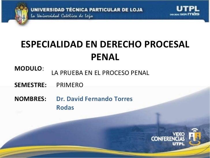 ESPECIALIDAD EN DERECHO PROCESAL PENAL MODULO : NOMBRES: LA PRUEBA EN EL PROCESO PENAL Dr. David Fernando Torres Rodas SEM...