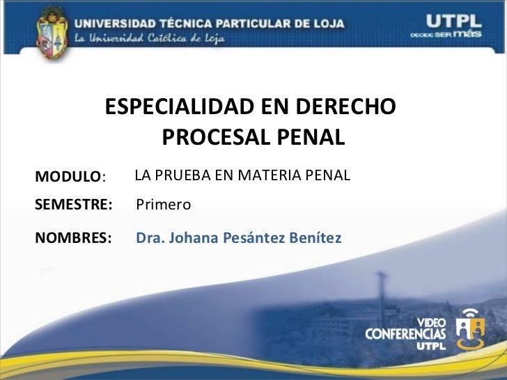 ESPECIALIDAD EN DERECHO  PROCESAL PENAL MODULO : NOMBRES: LA PRUEBA EN MATERIA PENAL Dra. Johana Pesántez Benítez SEMESTRE...