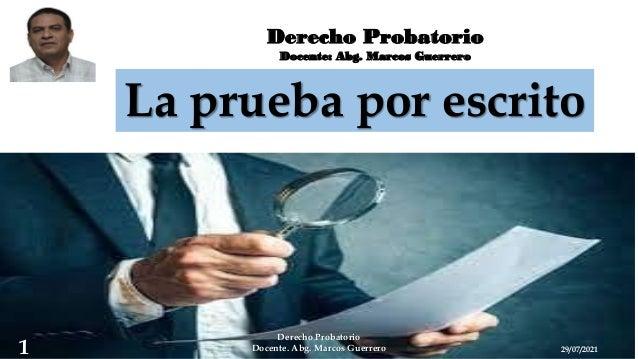 Derecho Probatorio Docente: Abg. Marcos Guerrero La prueba por escrito 29/07/2021 Derecho Probatorio Docente. Abg. Marcos ...