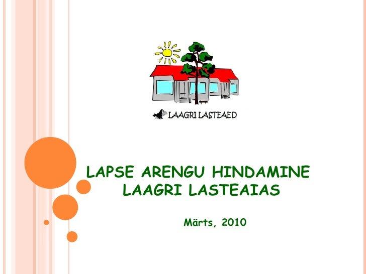 LAPSE ARENGU HINDAMINE  LAAGRI LASTEAIAS Märts, 2010