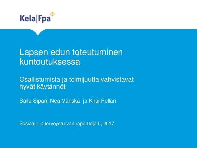 Lapsen edun toteutuminen kuntoutuksessa Osallistumista ja toimijuutta vahvistavat hyvät käytännöt Salla Sipari, Nea Vänskä...