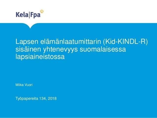 Lapsen elämänlaatumittarin (Kid-KINDL-R) sisäinen yhtenevyys suomalaisessa lapsiaineistossa Miika Vuori Työpapereita 134, ...