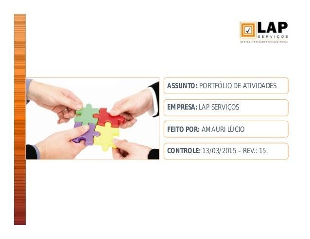 ASSUNTO: PORTFÓLIO DE ATIVIDADES EMPRESA: LAP SERVIÇOS FEITO POR: AMAURI LÚCIO CONTROLE: 13/03/2015 – REV.: 15